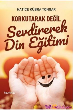 Kitap Hatice Kübra Tongar Korkutarak Değil Sevdirerek Din Eğitimi TürkçeKitap