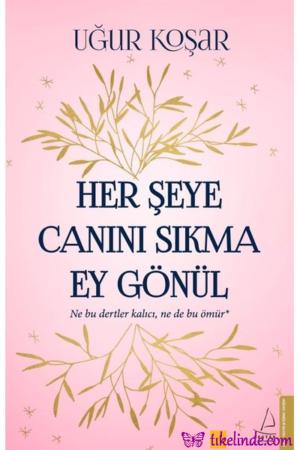 Kitap Uğur Koşar Her Şeye Canını Sıkma Ey Gönül TürkçeKitap